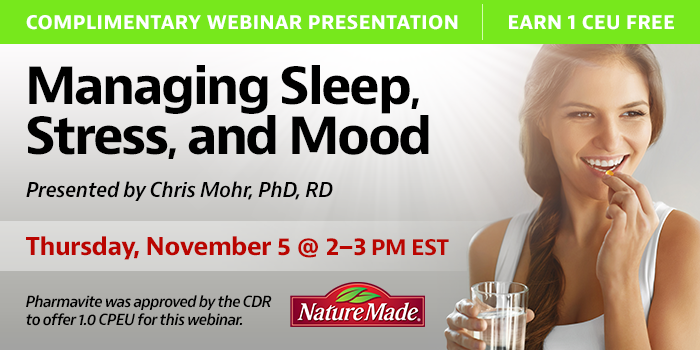 Complimentary Webinar Presentation   Managing Sleep, Stress, and Mood   Presented by Chris Mohr, PhD, RD   Thursday, November 5, 2020, 2–3 PM EST   Earn 1 CEU Free   Pharmavite was approved by the CDR to offer 1.0 CPEU for this webinar.