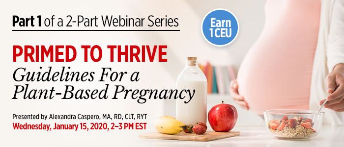 Part 1 of an Exclusive Webinar Series: Primed to Thrive: Guidelines For a Plant-Based Pregnancy | Presented by Alexandra Caspero, MA, RD, CLT, RYT | Wednesday, January 15, 2020, from 2–3 PM EST | Earn 1 CEU