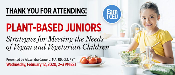Thank You For Attending! Part 2 of an Exclusive Webinar Series: Plant-Based Juniors: Strategies for Meeting the Needs of Vegan and Vegetarian Children | Presented by Alexandra Caspero, MA, RD, CLT, RYT | Wednesday, February 12, 2020, from 2–3 PM EST | Earn 1 CEU