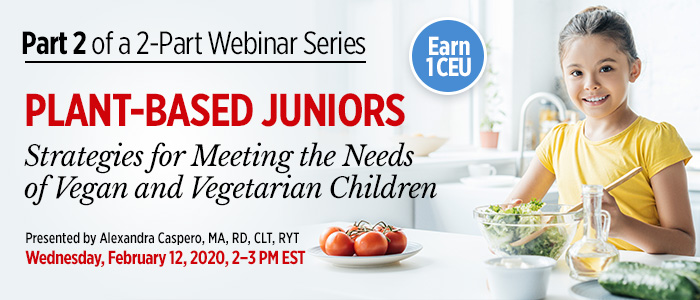Part 2 of an Exclusive Webinar Series: Plant-Based Juniors: Strategies for Meeting the Needs of Vegan and Vegetarian Children | Presented by Alexandra Caspero, MA, RD, CLT, RYT | Wednesday, February 12, 2020, from 2–3 PM EST | Earn 1 CEU