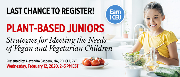 Last Chance to Register! Part 2 of an Exclusive Webinar Series: Plant-Based Juniors: Strategies for Meeting the Needs of Vegan and Vegetarian Children | Presented by Alexandra Caspero, MA, RD, CLT, RYT | Wednesday, February 12, 2020, from 2–3 PM EST | Earn 1 CEU