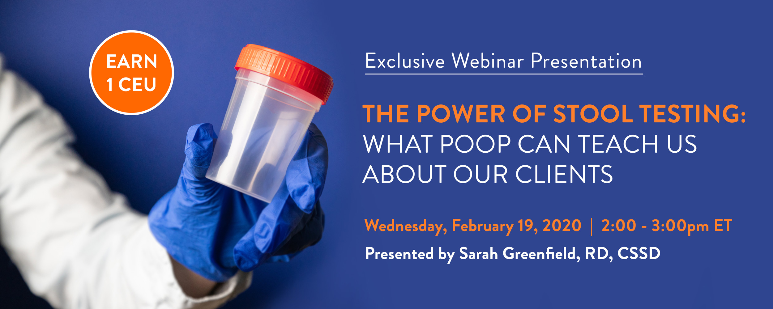 Exclusive Webinar Presentation | The Power of Stool Testing: What Poop Can Teach Us About Our Clients | Wednesday, February 19, 2020 | 2-3 PM EST | Presented by Sarah Greenfield, RD, CSSD | Earn 1 CEU