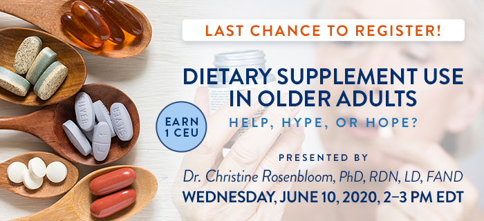 Last Chance to Register! Exclusive Webinar Presentation: Dietary Supplement Use in Older Adults: Help, Hype, or Hope? | Presented by Dr. Christine Rosenbloom, PhD, RDN, LD, FAND | Wednesday, June 10, 2020, from 2–3 PM EDT | Earn 1 CEU