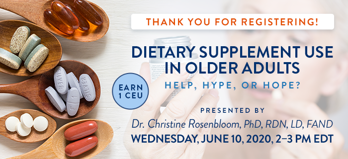 Thank You for Registering! Exclusive Webinar Presentation: Dietary Supplement Use in Older Adults: Help, Hype, or Hope? | Presented by Dr. Christine Rosenbloom, PhD, RDN, LD, FAND | Wednesday, June 10, 2020, from 2–3 PM EDT | Earn 1 CEU