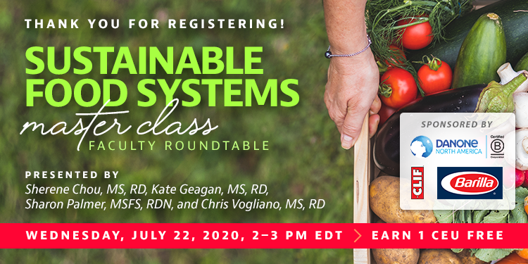 Thank You For Registering! | Sustainable Food Systems Master Class Faculty Roundtable | Presented by Sherene Chou, MS, RD, Kate Geagan, MS, RD, Sharon Palmer, MSFS, RDN, and Chris Vogliano, MS, RD | Wednesday, July 22, from 2–3 PM EDT | Earn 1 CEU Free