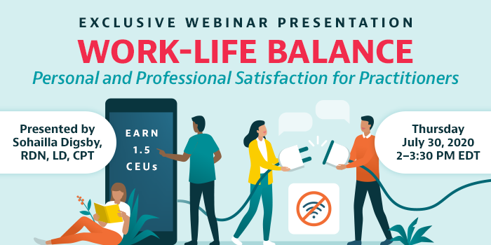 Exclusive Webinar Presentation | Work-Life Balance: Personal and Professional Satisfaction for Practitioners | Presented by Sohailla Digsby, RDN, LD, CPT | Thursday, July 30, from 2–3:30 PM EDT | Earn 1.5 CEUs