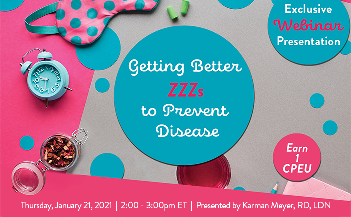 Exclusive Webinar Presentation | Getting Better ZZZs to Prevent Disease | Earn 1 CPEU | Thursday, January 21, 2021 | 2:00 - 3:00pm ET | Presented by Karman Meyer, RD, LDN