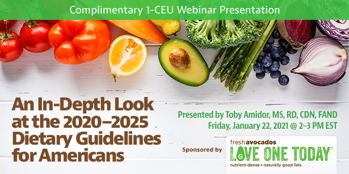 Complimentary Webinar Presentation | An In-Depth Look at the 2020–2025 Dietary Guidelines for Americans | Presented by Toby Amidor, MS, RD, CDN, FAND | Wednesday, January 20, 2021, 2–3 PM EST | Earn 1 CEU Free | Sponsored by Fresh Avocados — Love One Today