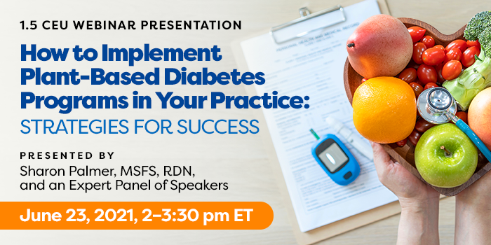 Exclusive Webinar Presentation   How to Implement Plant-Based Diabetes Programs in Your Practice: Strategies for Success   Presented by Sharon Palmer, MSFS, RDN, and an Expert Panel of Speakers   Wednesday, June 23, 2021, from 2–3:30 pm ET