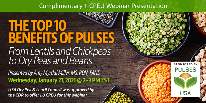 Complimentary Webinar Presentation | The Top 10 Benefits of Pulses: From Lentils and Chickpeas to Dry Peas and Beans | Presented by Amy Myrdal Miller, MS, RDN, FAND | Wednesday, January 27, 2021, 2–3 PM EST | Earn 1 CEU Free | Sponsored by USA Dry Pea & Lentil Council and the American Pulse Association