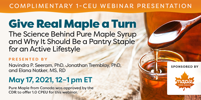 Complimentary Webinar Presentation | Give Real Maple a Turn: The Science Behind Pure Maple Syrup and Why It Should Be a Pantry Staple for an Active Lifestyle | Presented by Navindra P. Seeram, PhD, and Jonathan Tremblay, PhD | May 17, 2021, 12–1 pm ET | Earn 1 CEU Free | Sponsored by Pure Maple from Canada | Pure Maple from Canada was approved by the CDR to offer 1.0 CPEU for this webinar.