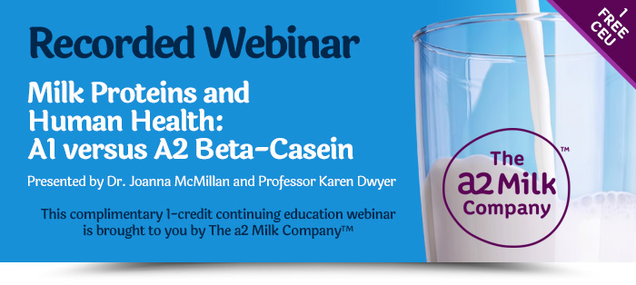 Recorded Webinar: Milk Proteins and Human Health: A1 versus A2 Beta-Casein. Presented by Dr. Joanna McMillan and Professor Karen Dwyer. This complimentary 1-credit continuing education webinar is brought to you and accredited by The a2 Milk Company™. 1 Free CEU.