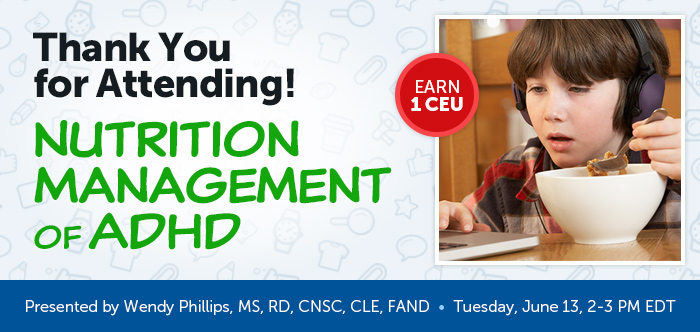 Thank You for Attending! - Nutrition Management of ADHD - Tuesday, June 13 @ 2-3 PM EDT - Presented by Wendy Phillips, MS, RD, CNSC, CLE, FAND