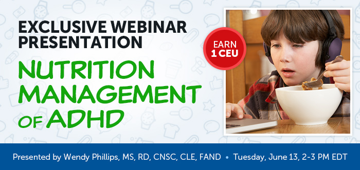 EXCLUSIVE WEBINAR PRESENTATION - Nutrition Management of ADHD - Tuesday, June 13 @ 2-3 PM EDT - Presented by Wendy Phillips, MS, RD, CNSC, CLE, FAND