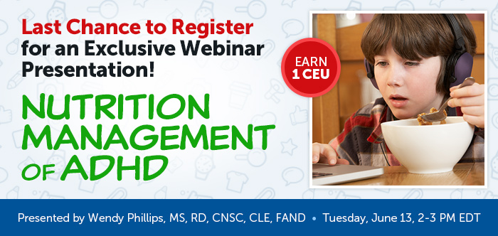 Last Chance to Register for an Exclusive Webinar Presentation! - Nutrition Management of ADHD - Tuesday, June 13 @ 2-3 PM EDT - Presented by Wendy Phillips, MS, RD, CNSC, CLE, FAND