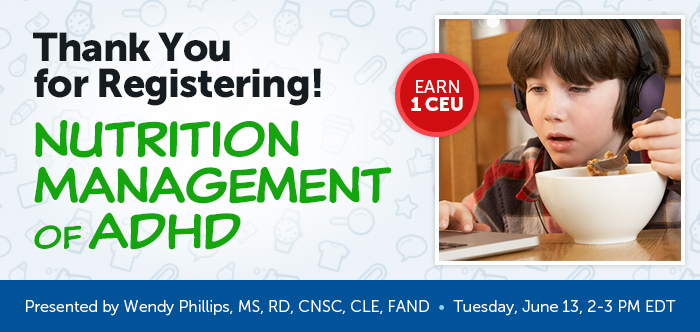 Thank You for Registering! - Nutrition Management of ADHD - Tuesday, June 13 @ 2-3 PM EDT - Presented by Wendy Phillips, MS, RD, CNSC, CLE, FAND