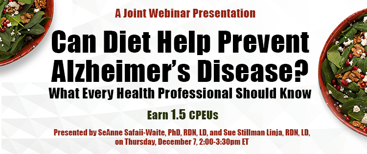 A Joint Webinar Presentation - Can Diet Help Prevent Alzheimer's Disease? What Every Health Professional Should Know - Earn 1.5 CPEUs - Presented by SeAnne Safaii-Waite, PhD, RDN, LD, and Sue Stillman Linja, RDN, LD, on Thursday, December 7, 2017, from 2-3:30 PM EST