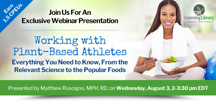 Join Us For An Exclusive Webinar Presentation - Working with Plant-Based Athletes: Everything You Need to Know, From the Relevant Science to the Popular Foods - Wednesday, August 3, 2-3:30 pm EDT - 1.5 CPEUs - Presented by Matthew Ruscigno, MPH, RD