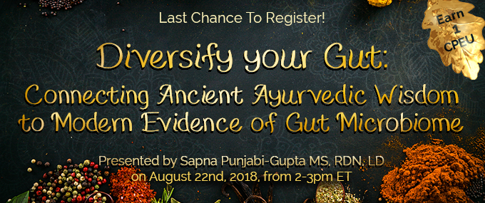 Last Chance to Register! Diversify Your Gut: Connecting Ancient Ayurvedic Wisdom to Modern Evidence of Gut Microbiome - Presented by Sapna Punjabi-Gupta, MS, RDN, LD, AP - Wednesday, August 22, 2018, from 2–3 PM EDT - Earn 1 CPEU