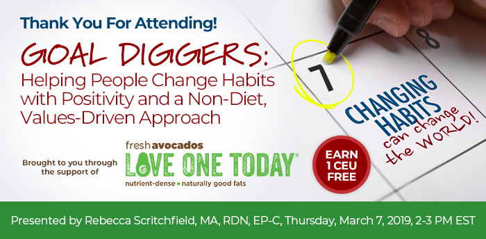 Thank You for Attending! Goal Diggers: Helping People Change Habits with Positivity and a Non-Diet, Values-Driven Approach, Presented by Rebecca Scritchfield, MA, RDN, EP-C, Thursday, March 7, 2019, 2-3 PM EST, Earn 1 CEU FREE