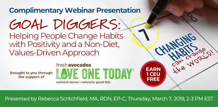 COMPLIMENTARY WEBINAR PRESENTATION:  Goal Diggers: Helping People Change Habits with Positivity and a Non-Diet, Values-Driven Approach, Presented by Rebecca Scritchfield, MA, RDN, EP-C, Thursday, March 7, 2019, 2-3 PM EST, Earn 1 CEU FREE