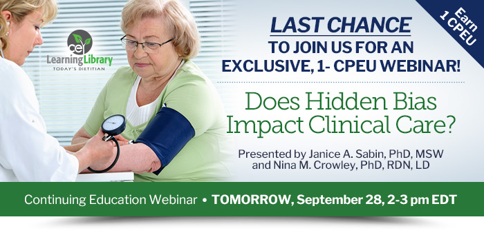 Last chance to join us for an exclusive, 1- CPEU Webinar! - Does Hidden Bias Impact Clinical Care? - TOMORROW, September 28, 2-3 pm EDT - Presented by Janice A. Sabin, PhD, MSW, and Nina M. Crowley, PhD, RDN, LD