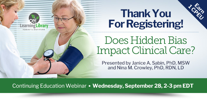 Thank You For Registering! - Does Hidden Bias Impact Clinical Care? - Wednesday, September 28, 2-3 pm EDT - Presented by Janice A. Sabin, PhD, MSW, and Nina M. Crowley, PhD, RDN, LD