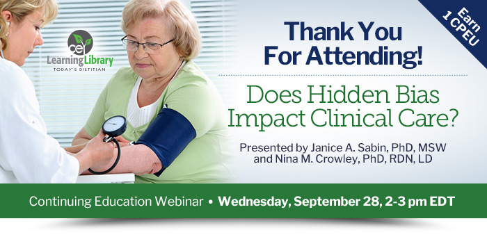 Thank You For Attending! - Does Hidden Bias Impact Clinical Care? - Wednesday, September 28, 2-3 pm EDT - Presented by Janice A. Sabin, PhD, MSW, and Nina M. Crowley, PhD, RDN, LD