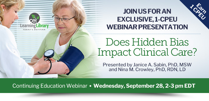 Join us for an exclusive, 1-CPEU webinar presentation - Does Hidden Bias Impact Clinical Care? - Wednesday, September 28, 2-3 pm EDT - Presented by Janice A. Sabin, PhD, MSW, and Nina M. Crowley, PhD, RDN, LD