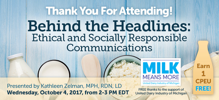 Thank You For Attending! Complimentary Webinar Presentation - Behind the Headlines: Ethical and Socially Responsible Communications - Presented by Kathleen Zelman, MPH, RDN, LD, on Wednesday, October 4 @ 2-3 PM EDT - Thanks to the support of United Dairy Industry of Michigan - Earn 1 CPEU FREE!