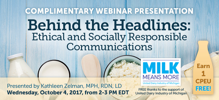 Complimentary Webinar Presentation - Behind the Headlines: Ethical and Socially Responsible Communications - Presented by Kathleen Zelman, MPH, RD, LD, on Wednesday, October 4 @ 2-3 PM EDT - Thanks to the support of United Dairy Industry of Michigan - Earn 1 CPEU FREE!
