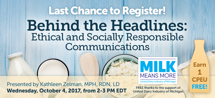 Last Chance to Register! Complimentary Webinar Presentation - Behind the Headlines: Ethical and Socially Responsible Communications - Presented by Kathleen Zelman, MPH, RDN, LD, on Wednesday, October 4 @ 2-3 PM EDT - Thanks to the support of United Dairy Industry of Michigan - Earn 1 CPEU FREE!