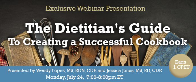 Exclusive Webinar Presentation: The Dietitian's Guide To Creating a Successful Cookbook - Presented by Wendy Lopez, MS, RDN, CDE and Jessica Jones, MS, RD, CDE, on Monday, July 24, 2017, from 7-8 PM EDT