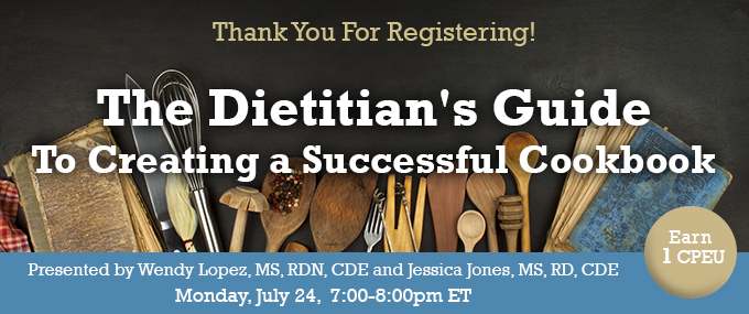 Thank You for Registering! The Dietitian's Guide To Creating a Successful Cookbook - Presented by Wendy Lopez, MS, RDN, CDE and Jessica Jones, MS, RD, CDE, on Monday, July 24, 2017, from 7-8 PM EDT