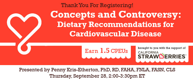 Thank You for Registering! - Concepts and Controversy: Dietary Recommendations for Cardiovascular Disease - Presented by Penny Kris-Etherton, PhD, RD, FAHA, FNLA, FASN, CLS, on Thursday, September 28, 2017, from 2-3:30 PM EDT - Brought to you with the support of California Strawberries - Earn 1.5 CPEUs