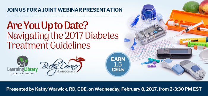 Join us for a joint webinar presentation - Are You Up to Date? Navigating the 2017 Diabetes Treatment Guidelines - Wednesday, February 8, 2017, from 2-3:30 PM EST - Presented by Kathy Warwick, RD, CDE