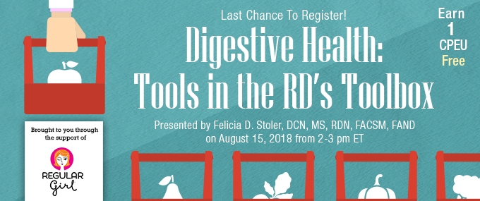 Last Chance to Register! - Digestive Health: Tools in the RD's Toolbox - Presented by Felicia D. Stoler, DCN, MS, RDN, FACSM, FAND, on August 15, 2018, from 2-3 PM EDT - Brought to you through the support of Regular Girl - Earn 1 CPEU Free