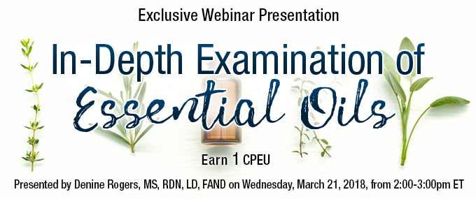 Exclusive Webinar Presentation: In-Depth Examination of Essential Oils - Presented by Denine Rogers, MS, RDN, LD, FAND, on Wednesday, March 21, 2018, from 2-3 PM ET - Earn 1 CPEUs