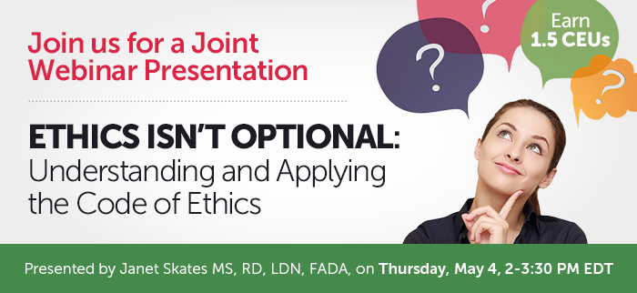 Join us for a Joint Webinar Presentation - Ethics isn't Optional: Understanding and Applying the Code of Ethics - Thursday, May 4 @ 2-3:30 PM EDT - Presented by Janet Skates MS, RD, LDN, FADA