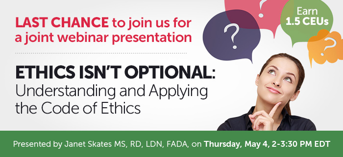 Last chance to join us for a joint webinar presentation - Ethics isn't Optional: Understanding and Applying the Code of Ethics - Thursday, May 4 @ 2-3:30 PM EDT - Presented by Janet Skates MS, RD, LDN, FADA