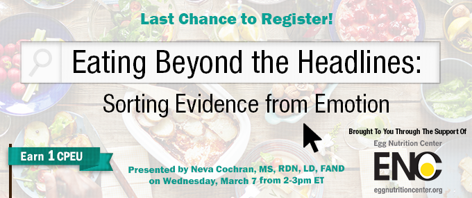 Last Chance to Register! Complimentary Webinar Presentation - Eating Beyond the Headlines: Sorting Evidence from Emotion - Presented by Neva Cochran, MS, RDN, LD, FAND, on Wednesday, March 7, from 2-3 PM ET - Brought to you through the support of Egg Nutrition Center - Earn 1 CPEU Free