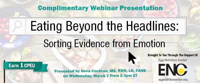 Complimentary Webinar Presentation - Eating Beyond the Headlines: Sorting Evidence from Emotion - Presented by Neva Cochran, MS, RDN, LD, FAND, on Wednesday, March 7, from 2-3 PM ET - Brought to you through the support of Egg Nutrition Center - Earn 1 CPEU Free
