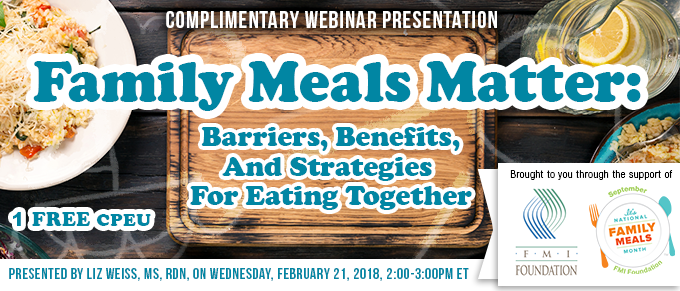 Exclusive Webinar Presentation - Family Meals Matter: Barriers, Benefits, and Strategies for Eating Together - Earn 1 FREE CPEU - Presented by Liz Weiss, MS, RDN, on Wednesday, February 21, 2018, from 2-3 PM EST - Brought to you through the support of FMI Foundation