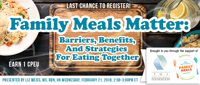 Last Chance to Register! - Family Meals Matter: Barriers, Benefits, and Strategies for Eating Together - Earn 1 FREE CPEU - Presented by Liz Weiss, MS, RDN, on Wednesday, February 21, 2018, from 2-3 PM EST - Brought to you through the support of FMI Foundation