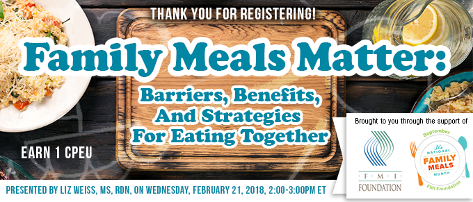 Thank You for Registering! - Family Meals Matter: Barriers, Benefits, and Strategies for Eating Together - Earn 1 FREE CPEU - Presented by Liz Weiss, MS, RDN, on Wednesday, February 21, 2018, from 2-3 PM EST - Brought to you through the support of FMI Foundation