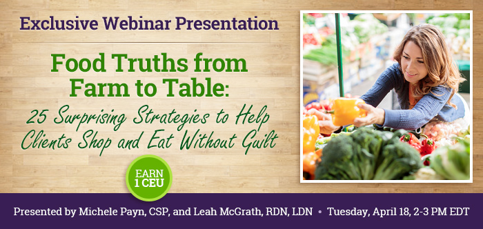 JOIN US FOR AN EXCLUSIVE WEBINAR PRESENTATION - Food Truths from Farm to Table: 25 Surprising Strategies to Help Clients Shop and Eat Without Guilt - Tuesday, April 18 @ 2-3 PM EDT - Presented by Michele Payn, CSP, and Leah McGrath, RD, LDN