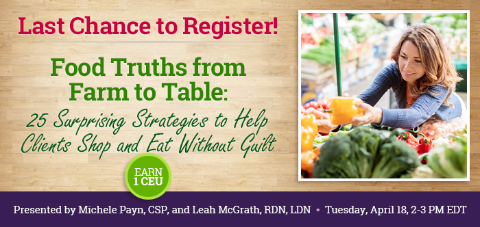 Last Chance to Register! - Food Truths from Farm to Table: 25 Surprising Strategies to Help Clients Shop and Eat Without Guilt - Tuesday, April 18 @ 2-3 PM EDT - Presented by Michele Payn, CSP, and Leah McGrath, RD, LDN