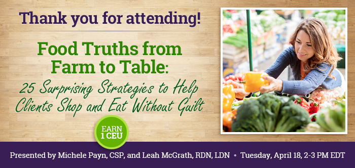 Thank you for attending! - Food Truths from Farm to Table: 25 Surprising Strategies to Help Clients Shop and Eat Without Guilt - Tuesday, April 18 @ 2-3 PM EDT - Presented by Michele Payn, CSP, and Leah McGrath, RD, LDN