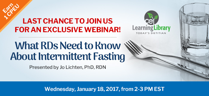 Last chance to join us for an exclusive webinar! - What RDs Need to Know About Intermittent Fasting - Wednesday, January 18, 2017, from 2-3 PM EST - Presented by Jo Lichten, PhD, RDN