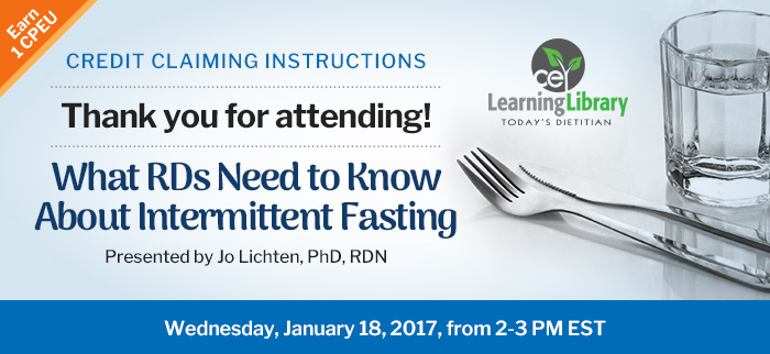 Thank you for attending! - What RDs Need to Know About Intermittent Fasting - Wednesday, January 18, 2017, from 2-3 PM EST - Presented by Jo Lichten, PhD, RDN